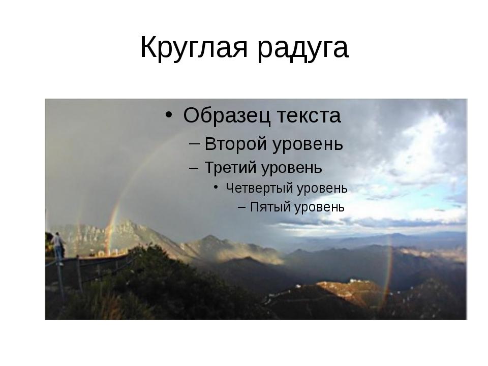 Круглая радуга Собственно говоря, радуга представляет собой полную окружность...