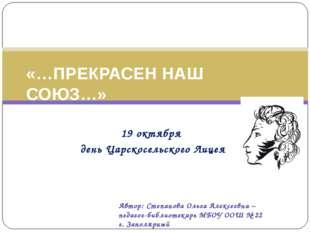 19 октября день Царскосельского Лицея «…ПРЕКРАСЕН НАШ СОЮЗ…» Автор: Степанов
