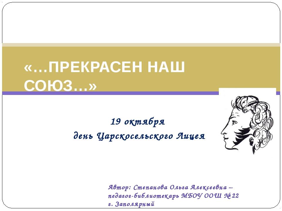 19 октября день Царскосельского Лицея «…ПРЕКРАСЕН НАШ СОЮЗ…» Автор: Степанов...