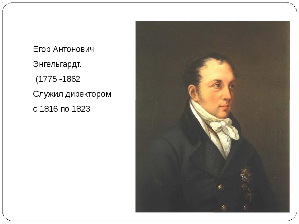 Егор Антонович Энгельгардт. (1775 -1862 Служил директором с 1816 по 1823