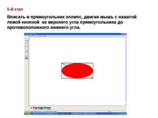 5-й этап Вписать в прямоугольник эллипс, двигая мышь с нажатой левой кнопкой