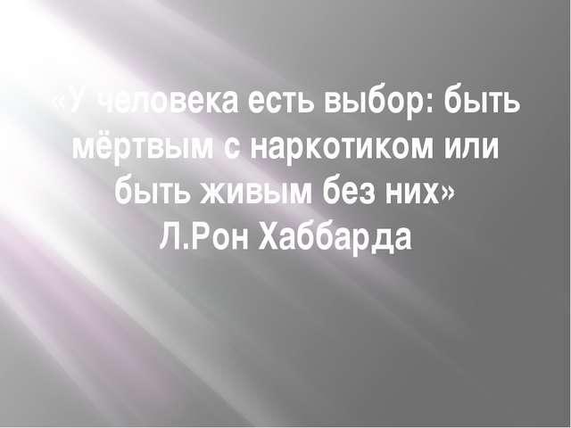«У человека есть выбор: быть мёртвым с наркотиком или быть живым без них» Л.Р...
