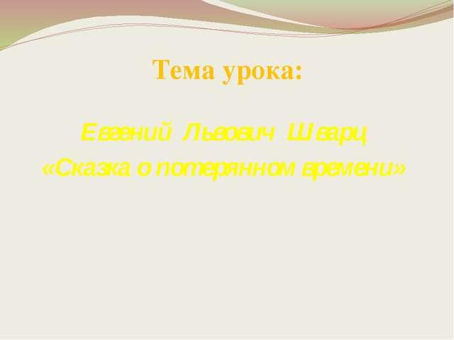 Тема урока: Евгений Львович Шварц «Сказка о потерянном времени»