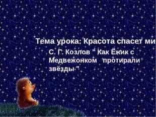 """Тема урока: Красота спасет мир С. Г. Козлов """" Как Ёжик с Медвежонком протирал"""