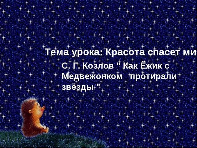 """Тема урока: Красота спасет мир С. Г. Козлов """" Как Ёжик с Медвежонком протирал..."""