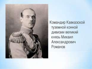 Командир Кавказской туземной конной дивизии великий князь Михаил Александров