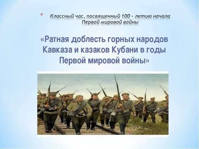 «Ратная доблесть горных народов Кавказа и казаков Кубани в годы Первой мирово...