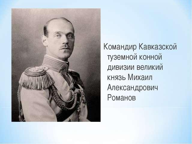 Командир Кавказской туземной конной дивизии великий князь Михаил Александров...