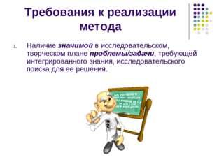 Требования к реализации метода Наличие значимой в исследовательском, творческ