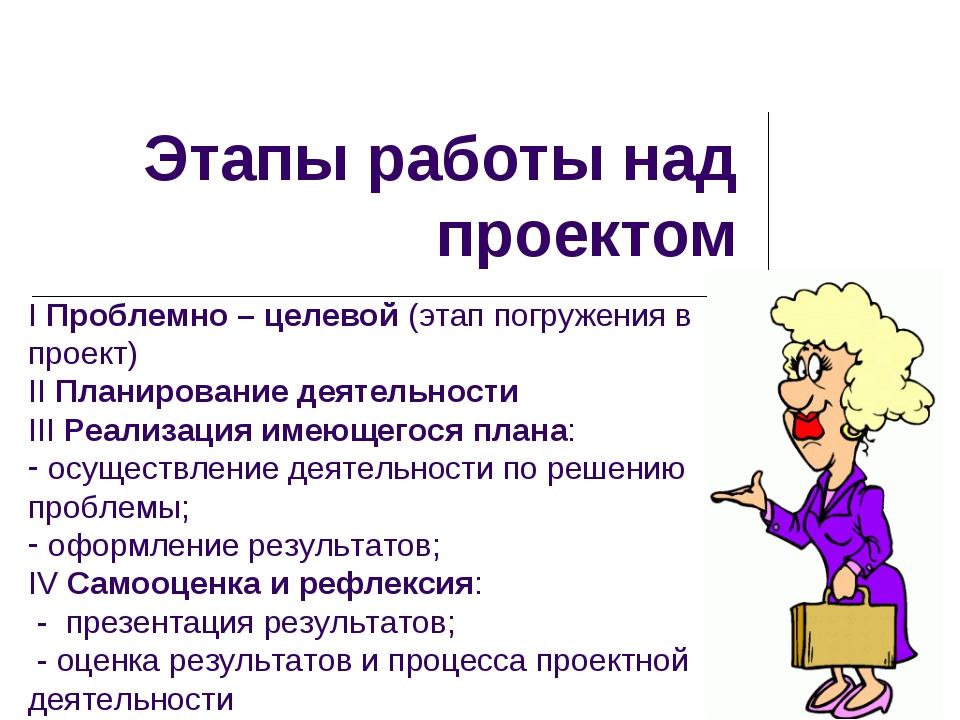 Этапы работы над проектом I Проблемно – целевой (этап погружения в проект) II...