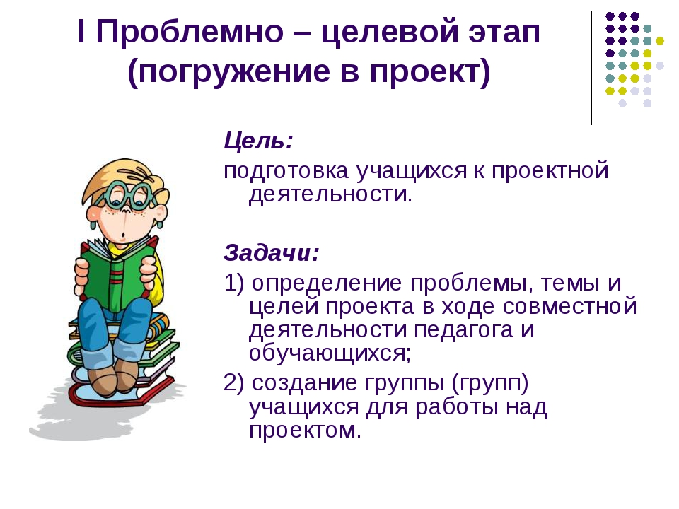 I Проблемно – целевой этап (погружение в проект) Цель: подготовка учащихся к...