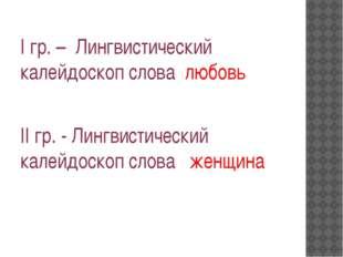 I гр. – Лингвистический калейдоскоп слова любовь II гр. - Лингвистический ка