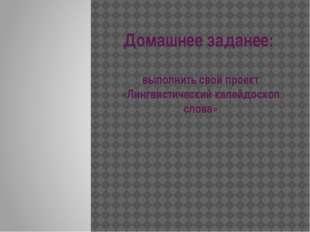 Домашнее заданее: выполнить свой проект «Лингвистический калейдоскоп слова»