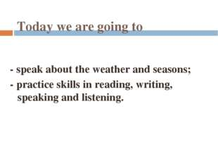 Today we are going to - speak about the weather and seasons; - practice skill