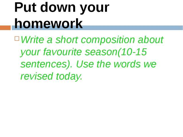 Put down your homework Write a short composition about your favourite season(...