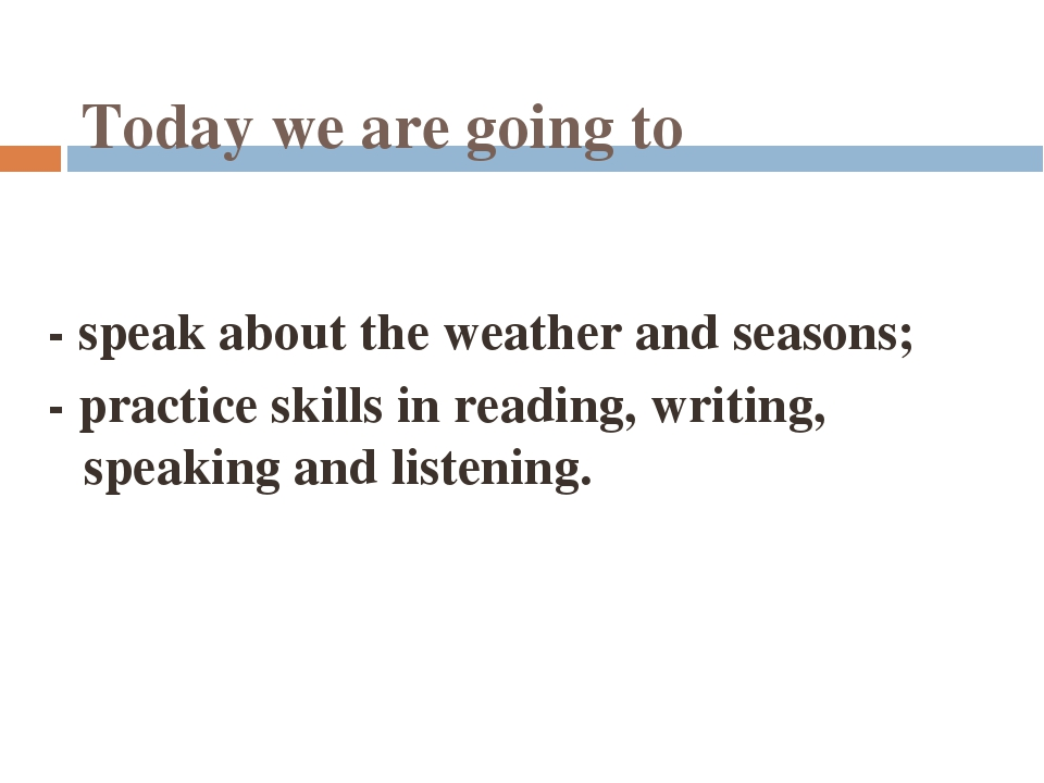 Today we are going to - speak about the weather and seasons; - practice skill...