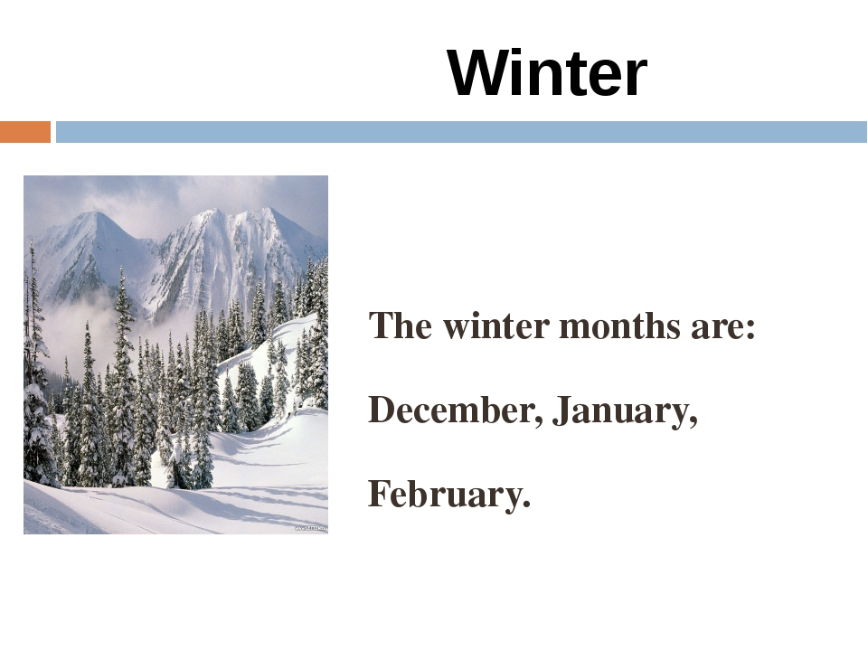 Winter The winter months are: December, January, February.
