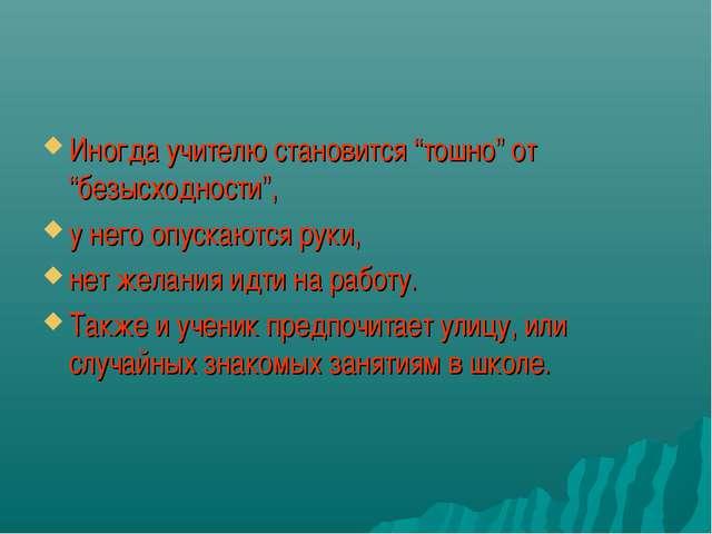 """Иногда учителю становится """"тошно"""" от """"безысходности"""", у него опускаются руки,..."""