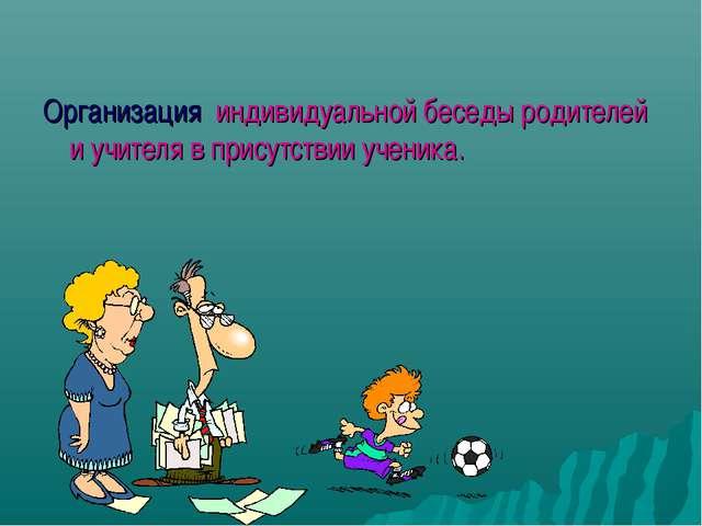 Организация индивидуальной беседы родителей и учителя в присутствии ученика.