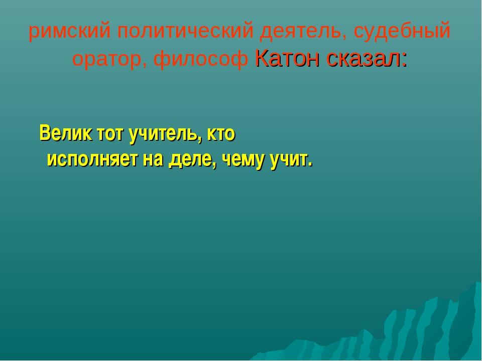 римский политический деятель, судебный оратор, философ Катон сказал: Велик то...