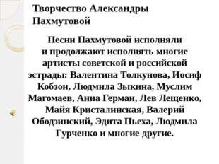 Творчество Александры Пахмутовой Песни Пахмутовой исполняли ипродолжают испо