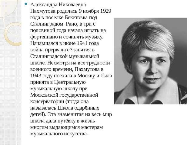 Александра Николаевна Пахмутовародилась 9 ноября 1929 года в посёлке Бекетов...