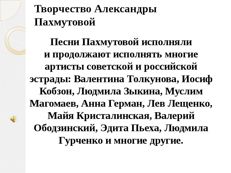 Творчество Александры Пахмутовой Песни Пахмутовой исполняли ипродолжают испо...