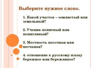 1. Какой участок – землистый или земельный? 2. Ученик понятный или понятливый
