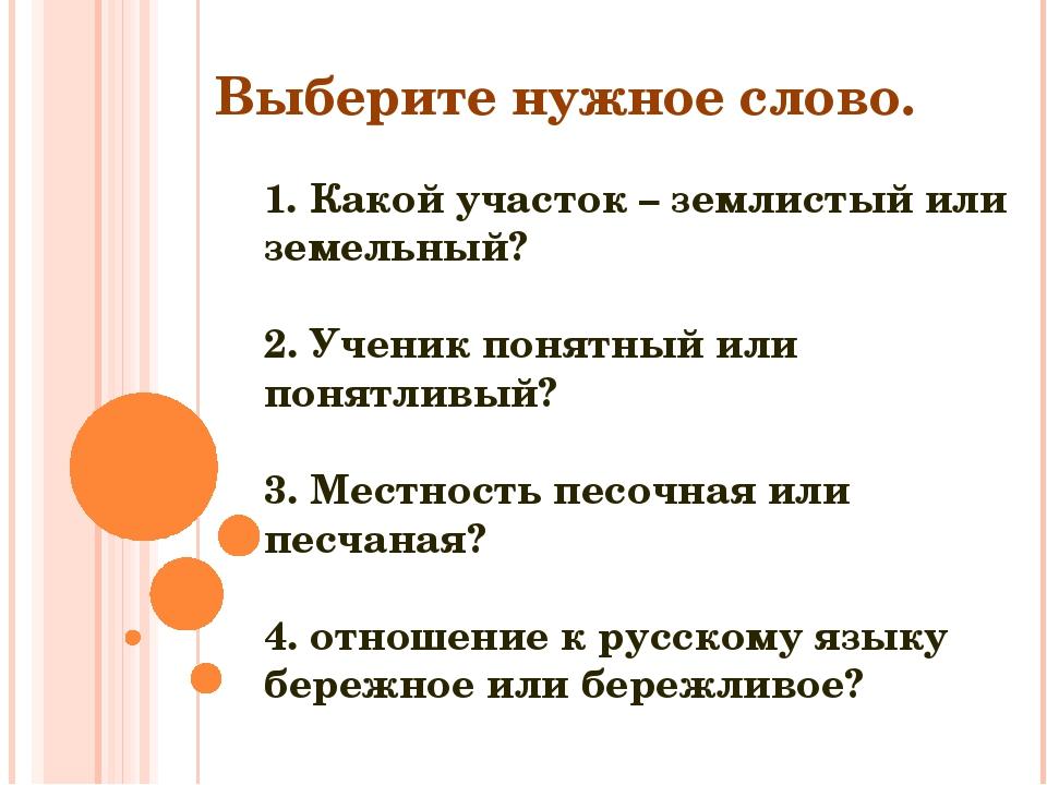 1. Какой участок – землистый или земельный? 2. Ученик понятный или понятливый...