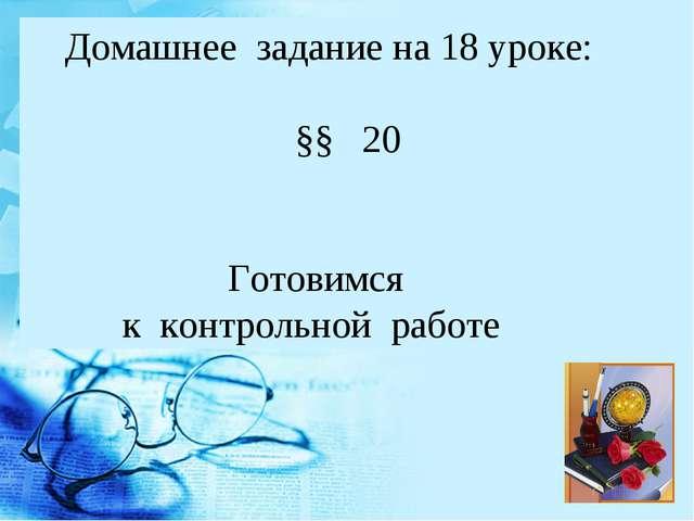 Домашнее задание на 18 уроке: §§ 20 Готовимся к контрольной работе