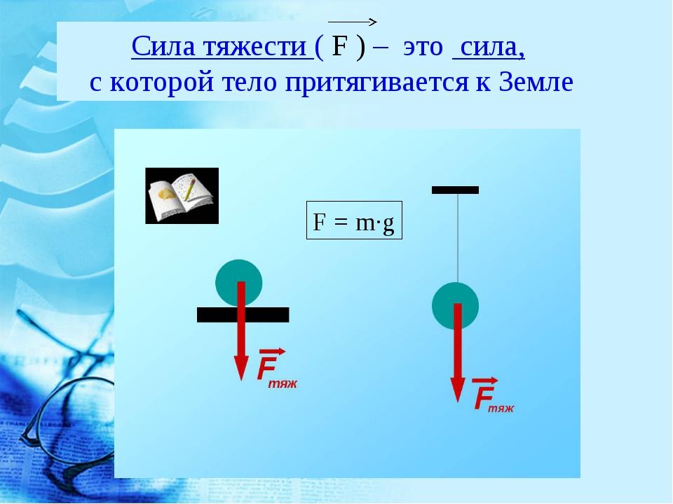 Сила тяжести ( F ) – это сила, с которой тело притягивается к Земле F = m·g