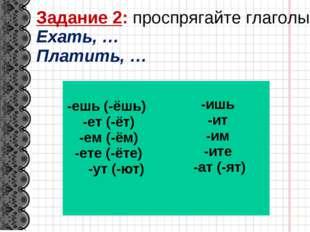 Задание 2: проспрягайте глаголы Ехать, … Платить, … -ешь (-ёшь) -ет (-ёт) -ем