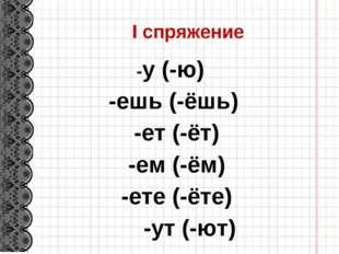 I спряжение -у (-ю) -ешь (-ёшь) -ет (-ёт) -ем (-ём) -ете (-ёте) -ут (-ют)