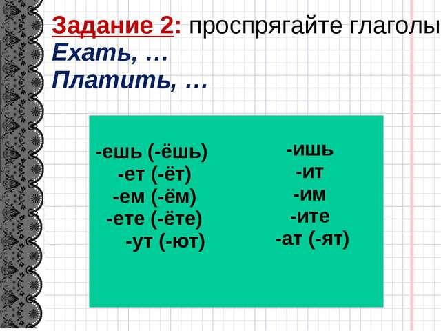 Задание 2: проспрягайте глаголы Ехать, … Платить, … -ешь (-ёшь) -ет (-ёт) -ем...