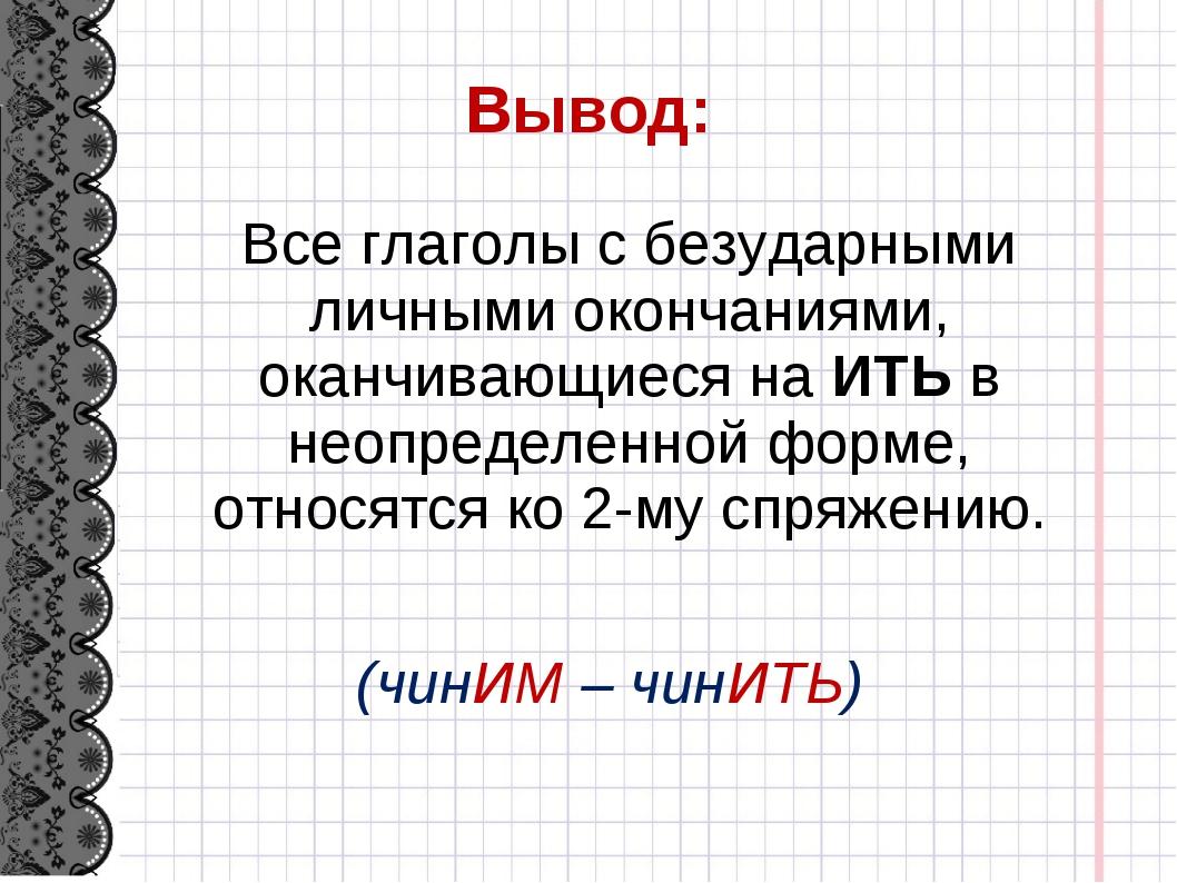 Вывод: Все глаголы с безударными личными окончаниями, оканчивающиеся на ИТЬ...