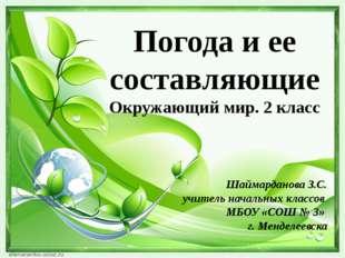 Погода и ее составляющие Окружающий мир. 2 класс Шаймарданова З.С. учитель на