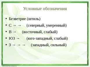 Условные обозначения Безветрие (штиль) С → →(северный, умеренный) В → (во