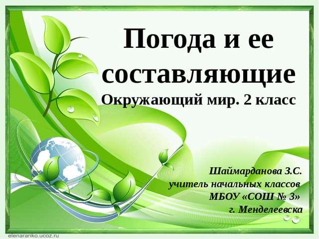 Погода и ее составляющие Окружающий мир. 2 класс Шаймарданова З.С. учитель на...