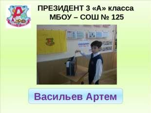 ПРЕЗИДЕНТ 3 «А» класса МБОУ – СОШ № 125 Васильев Артем