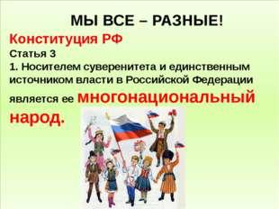 МЫ ВСЕ – РАЗНЫЕ! Конституция РФ Статья 3 1. Носителемсуверенитетаи единств