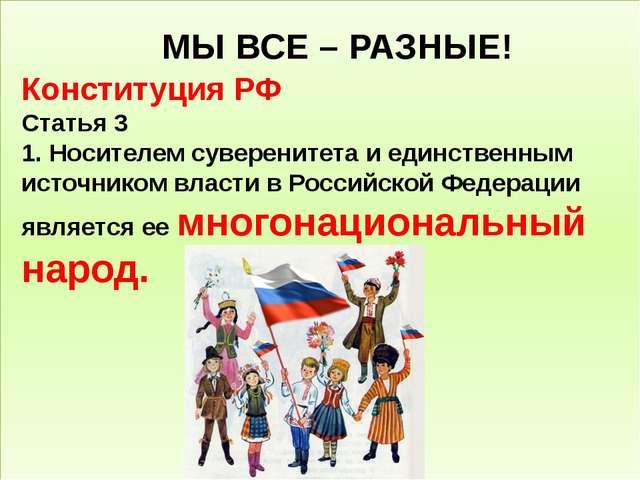 МЫ ВСЕ – РАЗНЫЕ! Конституция РФ Статья 3 1. Носителемсуверенитетаи единств...