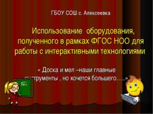ГБОУ СОШ с. Алексеевка Использование оборудования, полученного в рамках ФГОС
