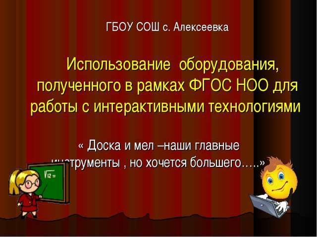ГБОУ СОШ с. Алексеевка Использование оборудования, полученного в рамках ФГОС...