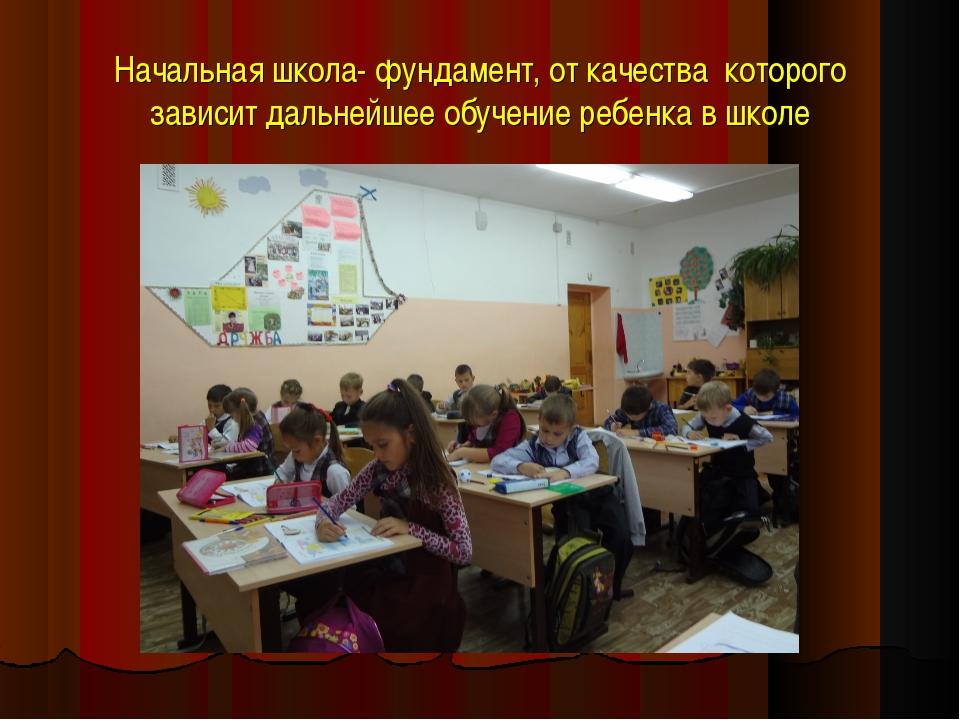Начальная школа- фундамент, от качества которого зависит дальнейшее обучение...