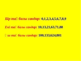 Бір таңбалы сандар: 0,1,2,3,4,5,6,7,8,9 Екі таңбалы сандар: 10,13,21,63,71,88
