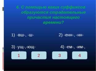 6. С помощью каких суффиксов образуются страдательные причастия настоящего вр