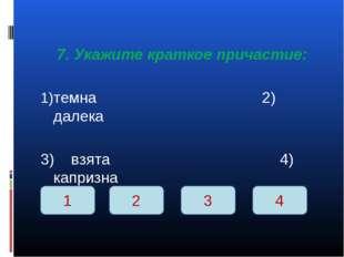 7. Укажите краткое причастие: темна 2) далека 3) взята 4) капризна 1 2 3 4
