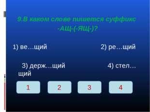 9.В каком слове пишется суффикс -АЩ-(-ЯЩ-)? ве…щий 2) ре…щий 3) держ…щий 4)