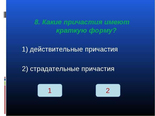 8. Какие причастия имеют краткую форму? 1) действительные причастия 2) страда...