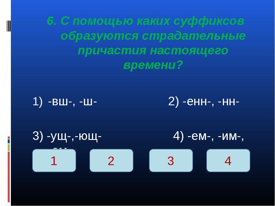 6. С помощью каких суффиксов образуются страдательные причастия настоящего вр...
